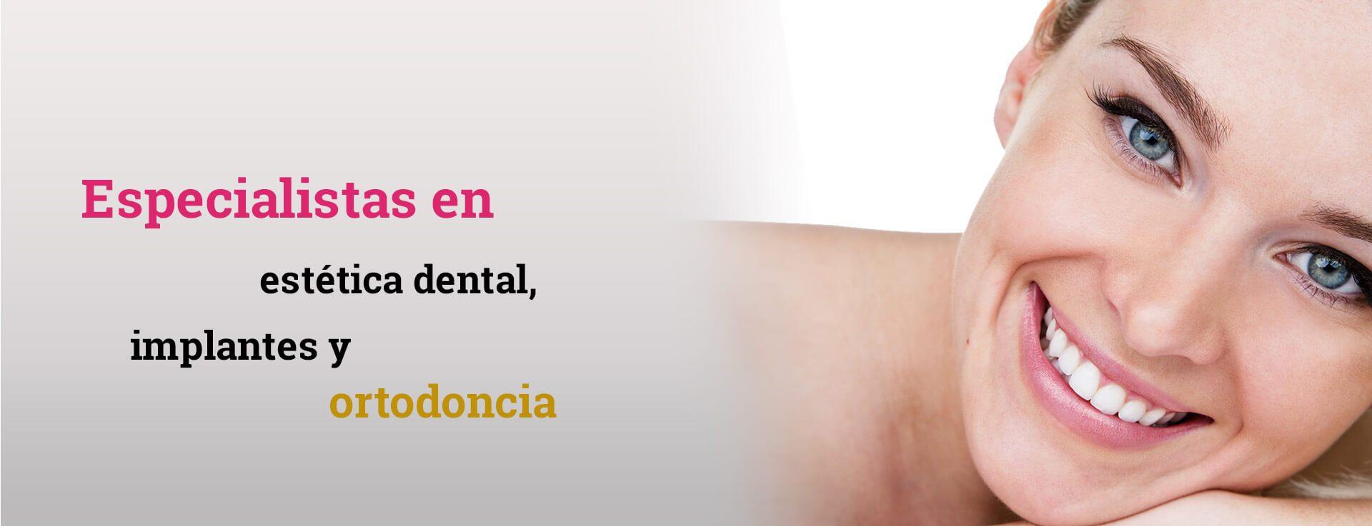 Especialistas en estética dental, implantes y ortodoncia